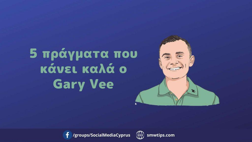 5 πράγματα που κάνει καλά ο Gary Vee